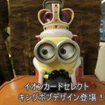 【USJ】キングボブのイオンカード登場!特典やミニオンカードとの違いは?